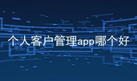 个人客户管理app哪个好