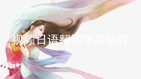 视频日语翻译字幕软件