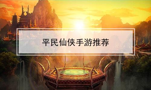平民仙侠手游推荐软件合辑