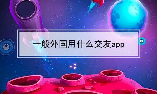 一般外国用什么交友app软件合辑