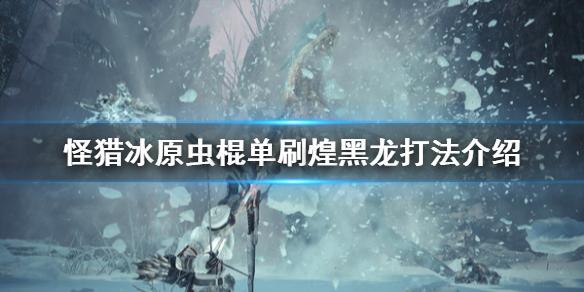 《怪物猎人世界冰原》虫棍怎么打煌黑龙