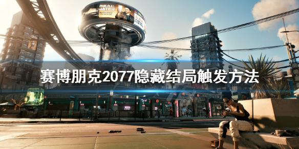 《赛博朋克2077》隐藏结局怎么触发?隐藏结局触发方法
