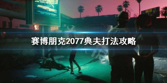 《赛博朋克2077》典夫怎么打?典夫打法攻略