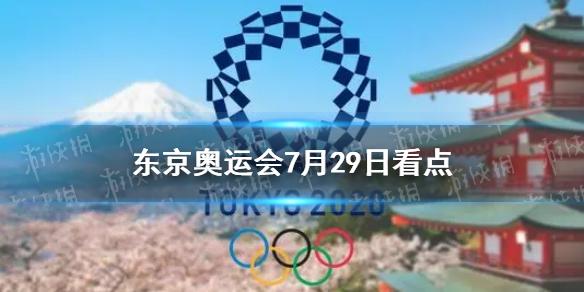 东京奥运会7月29日看点 7月29日中国夺金点